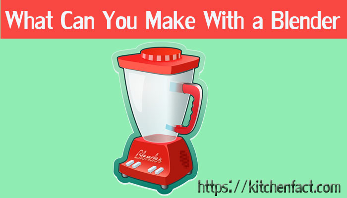 What Can You Make With a Blender?