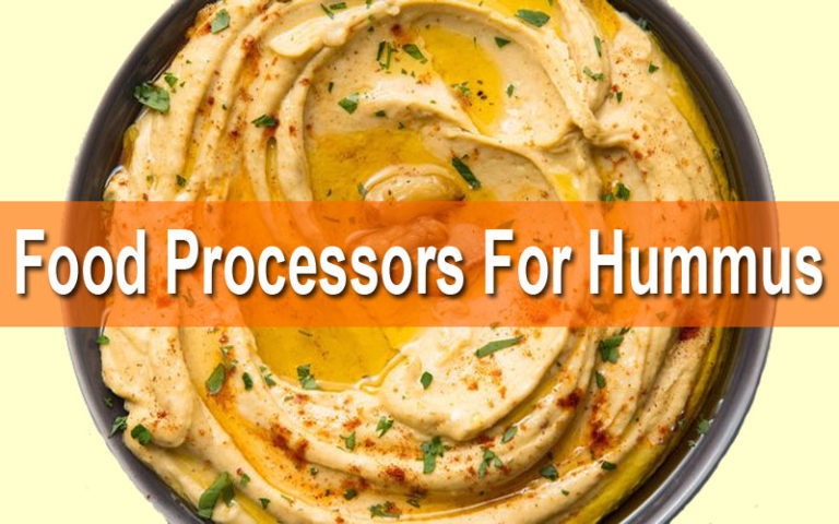 5 Best Food Processors For Hummus Reviewed And Buyer's Guide